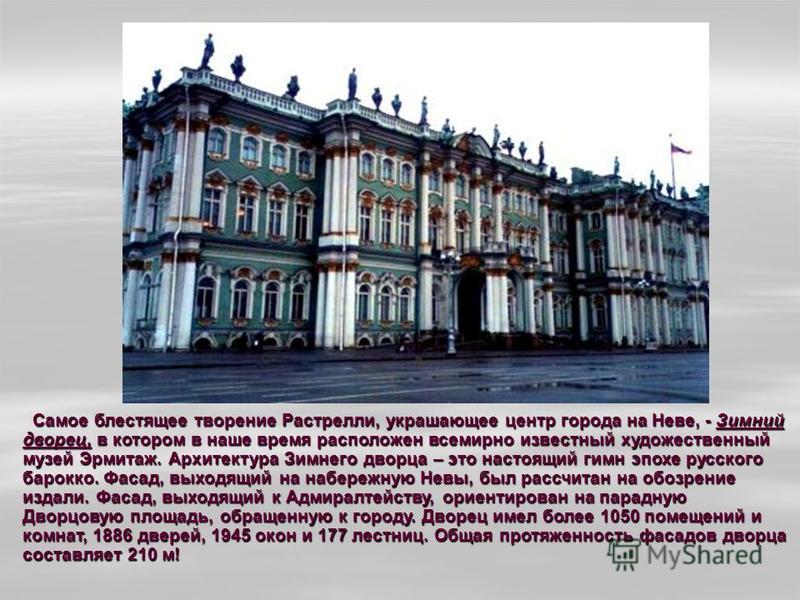 Самое блестящее творение Растрелли, украшающее центр города на Неве, - Зимний дворец, в котором в наше время расположен всемирно известный художественный музей Эрмитаж. Архитектура Зимнего дворца – это настоящий гимн эпохе русского барокко. Фасад, вы