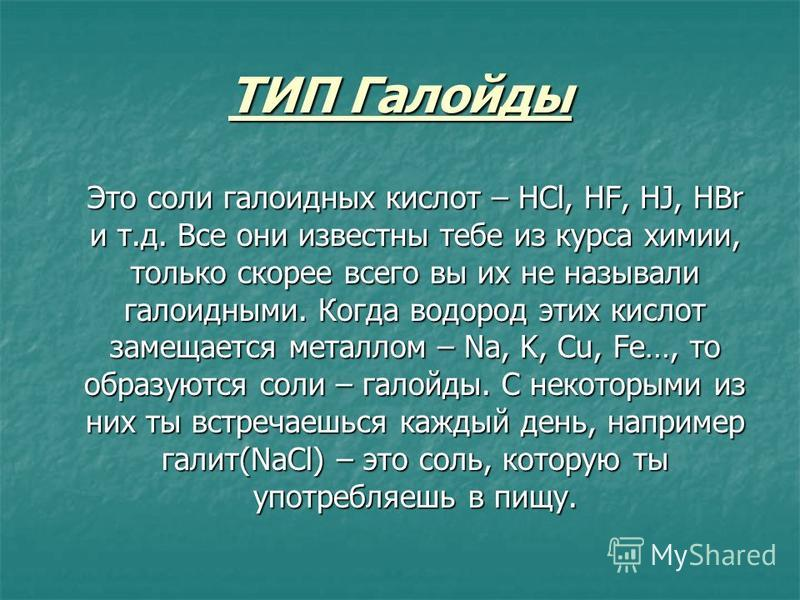 ТИП Галойды Это соли галоидных кислот – HCl, HF, HJ, HBr и т.д. Все они известны тебе из курса химии, только скорее всего вы их не называли галоидными. Когда водород этих кислот замещается металлом – Na, K, Cu, Fe…, то образуются соли – галоиды. С не