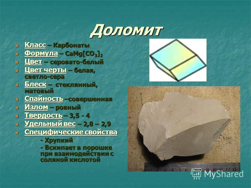 Доломит Класс – Карбонаты Класс – Карбонаты Формула – CaMg[CO 3 ] 2 Формула – CaMg[CO 3 ] 2 Цвет – серовато-белый Цвет – серовато-белый Цвет черты – белая, светло-сера Цвет черты – белая, светло-сера Блеск – стеклянный, матовый Блеск – стеклянный, ма