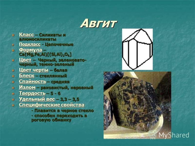 Авгит Класс – Силикаты и алюмосиликаты Класс – Силикаты и алюмосиликаты Подкласс - Цепочечные Подкласс - Цепочечные Формула – Ca(Mg,Fe,Al)[(Si,Al) 2 O 6 ] Формула – Ca(Mg,Fe,Al)[(Si,Al) 2 O 6 ] Цвет – Черный, зеленовато- черный, темно-зеленый Цвет –