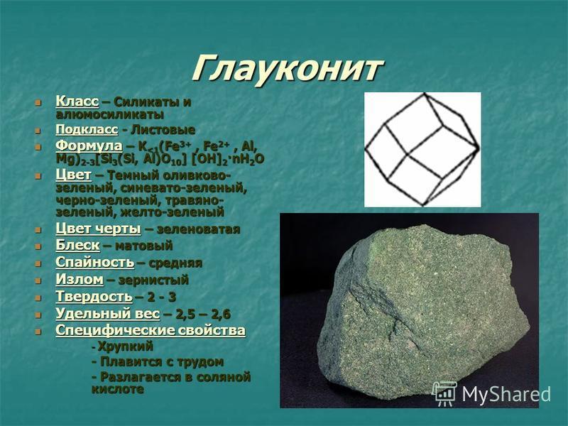 Глауконит Класс – Силикаты и алюмосиликаты Класс – Силикаты и алюмосиликаты Подкласс - Листовые Подкласс - Листовые Формула – K <1 (Fe 3+, Fe 2+, Al, Mg) 2-3 [Si 3 (Si, Al)O 10 ] [OH] 2 ·nH 2 O Формула – K <1 (Fe 3+, Fe 2+, Al, Mg) 2-3 [Si 3 (Si, Al)