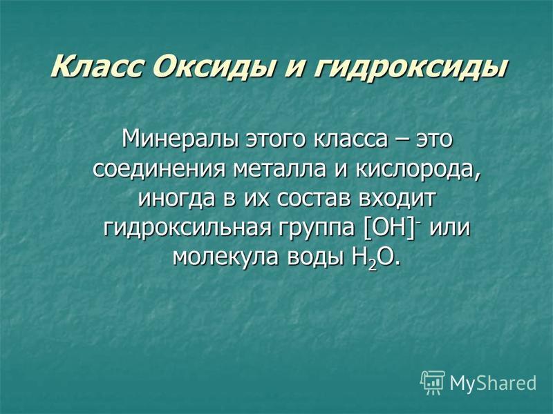 Класс Оксиды и гидроксиды Минералы этого класса – это соединения металла и кислорода, иногда в их состав входит гидроксильная группа [OH] - или молекула воды H 2 O.