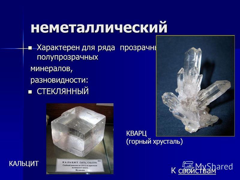 неметаллический Характерен для ряда прозрачных и полупрозрачных Характерен для ряда прозрачных и полупрозрачных минералов, минералов, разновидности: разновидности: СТЕКЛЯННЫЙ СТЕКЛЯННЫЙ КАЛЬЦИТ КВАРЦ (горный хрусталь) К свойствам