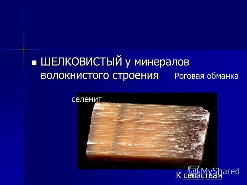 ШЕЛКОВИСТЫЙ у минералов волокнистого строения ШЕЛКОВИСТЫЙ у минералов волокнистого строения Роговая обманка К свойствам селенит