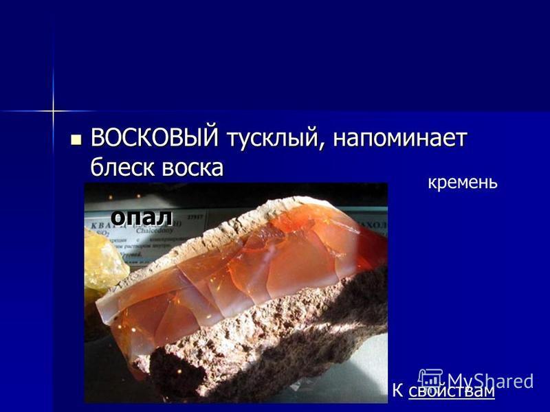 ВОСКОВЫЙ тусклый, напоминает блеск воска ВОСКОВЫЙ тусклый, напоминает блеск воска кремень К свойствамопал