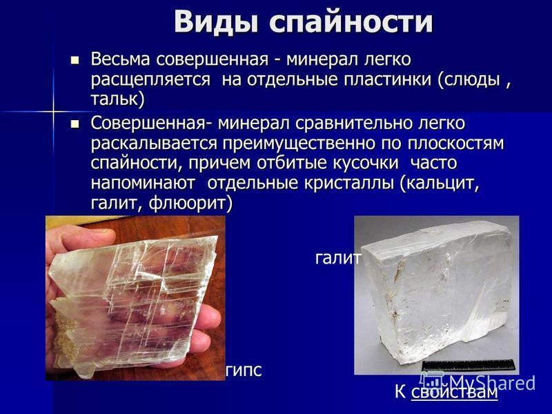 Виды спайности Весьма совершенная - минерал легко расщепляется на отдельные пластинки (слюды, тальк) Весьма совершенная - минерал легко расщепляется на отдельные пластинки (слюды, тальк) Совершенная- минерал сравнительно легко раскалывается преимущес
