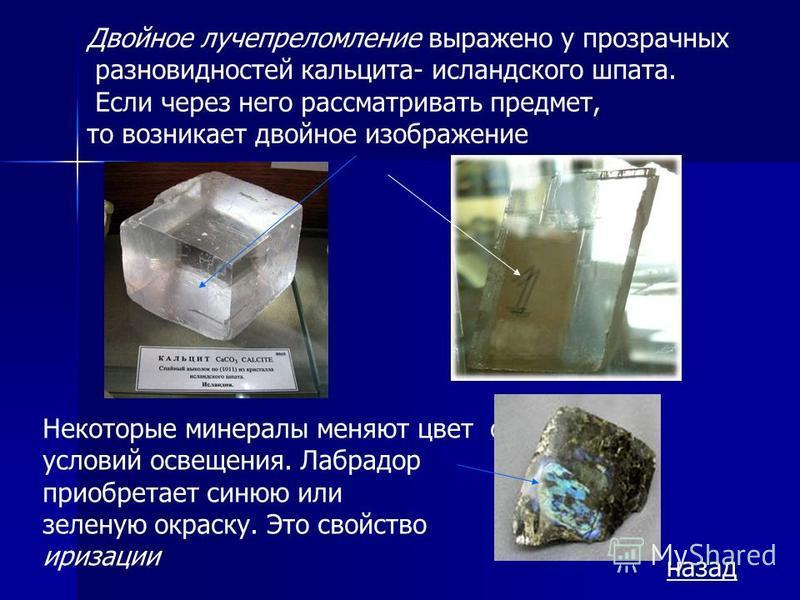 Двойное лучепреломление выражено у прозрачных разновидностей кальцита- исландского шпата. Если через него рассматривать предмет, то возникает двойное изображение Некоторые минералы меняют цвет от условий освещения. Лабрадор приобретает синюю или зеле