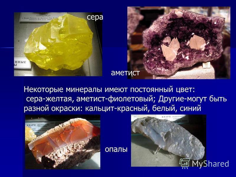 Некоторые минералы имеют постоянный цвет: сера-желтая, аметист-фиолетовый; Другие-могут быть разной окраски: кальцит-красный, белый, синий сера аметист опалы