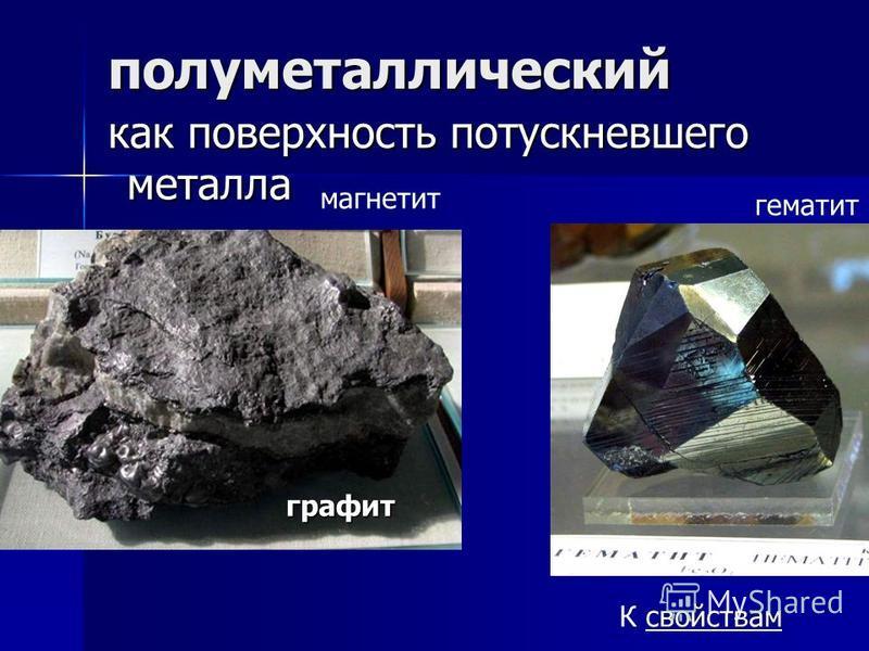 полуметаллический как поверхность потускневшего металла как поверхность потускневшего металла гематит магнетит К свойствамграфит