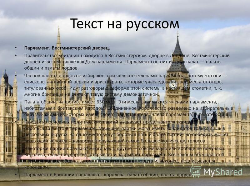 Текст на русском Парламент. Вестминстерский дворец. Правительство Британии находится в Вестминстерском дворце в Лондоне. Вестминстерский дворец известен также как Дом парламента. Парламент состоит из двух палат палаты общин и палаты лордов. Членов па