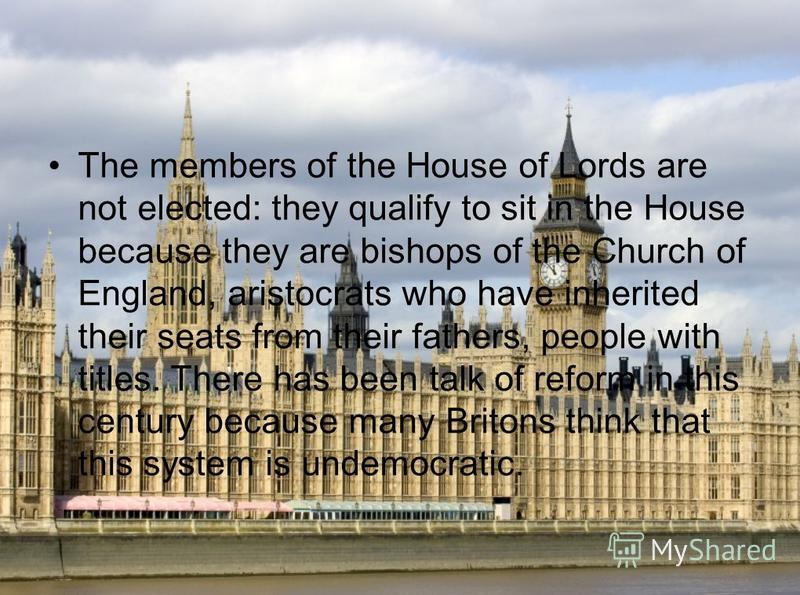The members of the House of Lords are not elected: they qualify to sit in the House because they are bishops of the Church of England, aristocrats who have inherited their seats from their fathers, people with titles. There has been talk of reform in