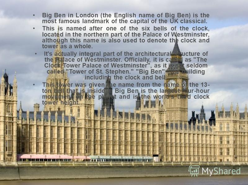 Big Ben in London (the English name of Big Ben) is the most famous landmark of the capital of the UK classical. This is named after one of the six bells of the clock, located in the northern part of the Palace of Westminster, although this name is al