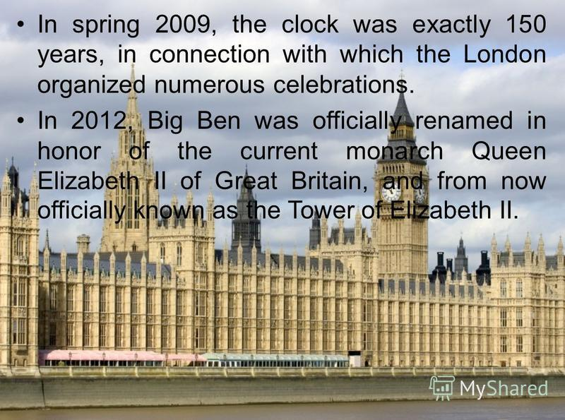 In spring 2009, the clock was exactly 150 years, in connection with which the London organized numerous celebrations. In 2012, Big Ben was officially renamed in honor of the current monarch Queen Elizabeth II of Great Britain, and from now officially