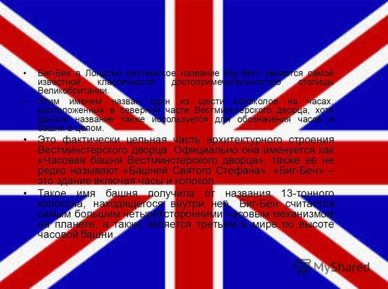 Биг-Бен в Лондоне (английское название Big Ben) является самой известной классической достопримечательностью столицы Великобритании. Этим именем назван один из шести колоколов на часах, расположенных в северной части Вестминстерского дворца, хотя дан