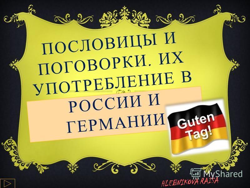 ПОСЛОВИЦЫ И ПОГОВОРКИ. ИХ УПОТРЕБЛЕНИЕ В РОССИИ И ГЕРМАНИИ HLEBNIKOVA RAISA