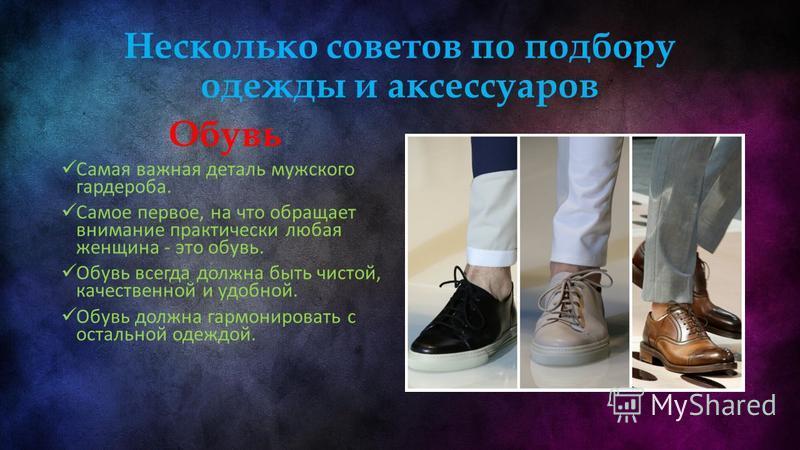 Несколько советов по подбору одежды и аксессуаров Обувь Самая важная деталь мужского гардероба. Самое первое, на что обращает внимание практически любая женщина - это обувь. Обувь всегда должна быть чистой, качественной и удобной. Обувь должна гармон