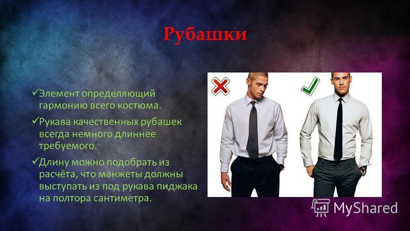 Рубашки Элемент определяющий гармонию всего костюма. Рукава качественных рубашек всегда немного длиннее требуемого. Длину можно подобрать из расчёта, что манжеты должны выступать из под рукава пиджака на полтора сантиметра.