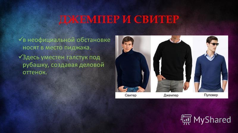 ДЖЕМПЕР И СВИТЕР в неофициальной обстановке носят в место пиджака. Здесь уместен галстук под рубашку, создавая деловой оттенок.