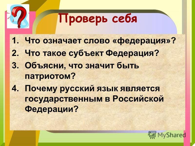 Проверь себя 1. Что означает слово «федерация»? 2. Что такое субъект Федерация? 3.Объясни, что значит быть патриотом? 4. Почему русский язык является государственным в Российской Федерации?