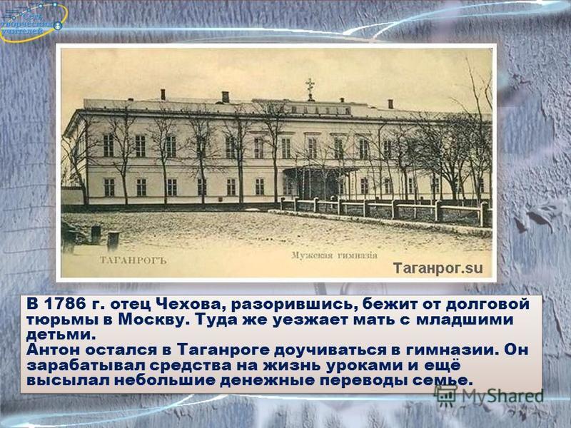 В 1786 г. отец Чехова, разорившись, бежит от долговой тюрьмы в Москву. Туда же уезжает мать с младшими детьми. Антон остался в Таганроге доучиваться в гимназии. Он зарабатывал средства на жизнь уроками и ещё высылал небольшие денежные переводы семье.