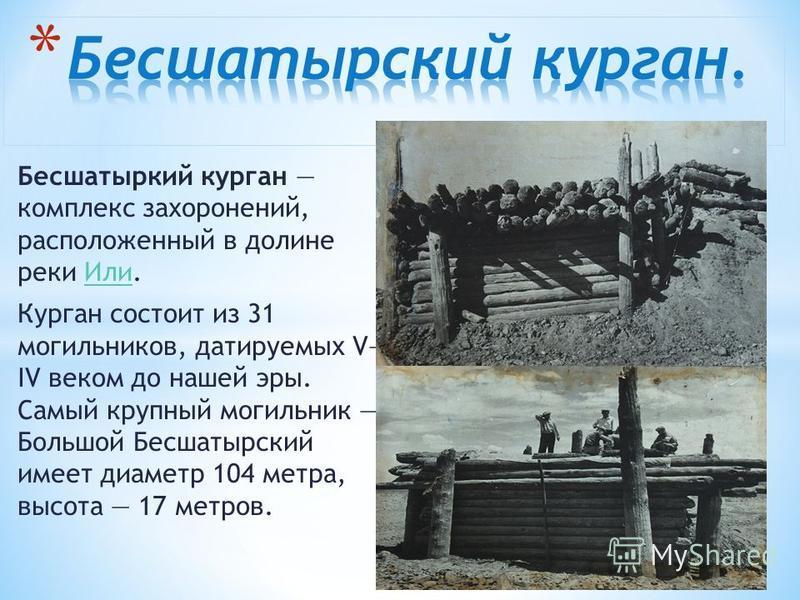 Бесшатыркий курган комплекс захоронений, расположенный в долине реки Или.Или Курган состоит из 31 могильников, датируемых V IV веком до нашей эры. Самый крупный могильник Большой Бесшатырский имеет диаметр 104 метра, высота 17 метров.