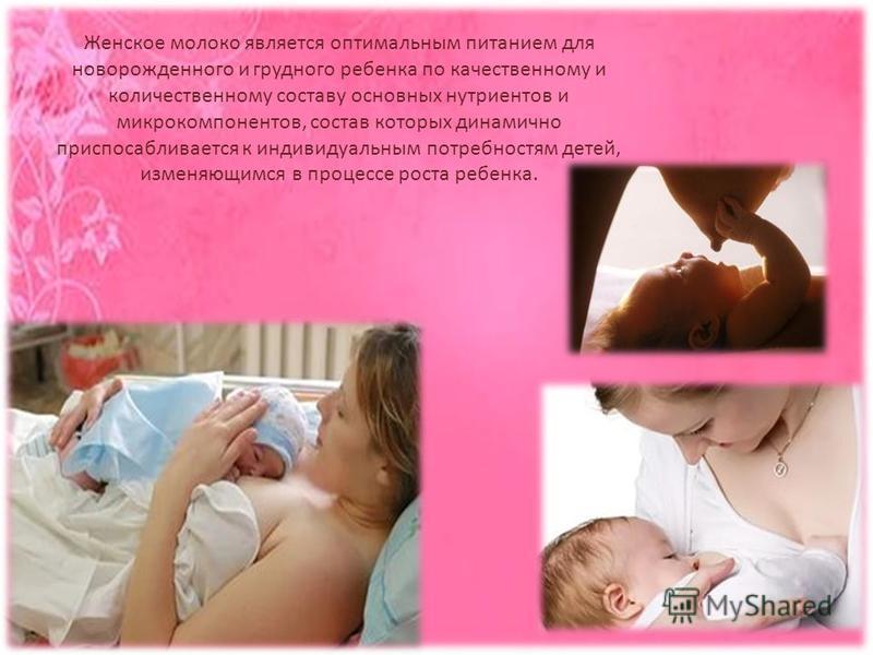 Женское молоко является оптимальным питанием для новорожденного и грудного ребенка по качественному и количественному составу основных нутриентов и микрокомпонентов, состав которых динамично приспосабливается к индивидуальным потребностям детей, изме