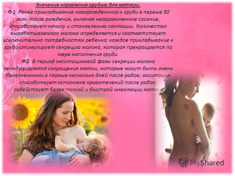 Значение кормления грудью для матери. 1. Ранее прикладывание новорожденного к груди в первые 30 мин. после рождения, включая неограниченное сосание, способствует началу и становлению лактации. Количество вырабатываемого молока определяется и соответс
