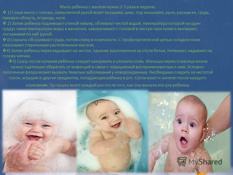 Мыть ребенка с мылом нужно 2-3 раза в неделю. 1) Смыв мыло с головы, намыленной рукой моют за ушами, шею, под мышками, руки, разжав их, грудь, паховую область, ягодицы, ноги. 2) Затем ребенка поднимают спиной кверху, обливают чистой водой, температур