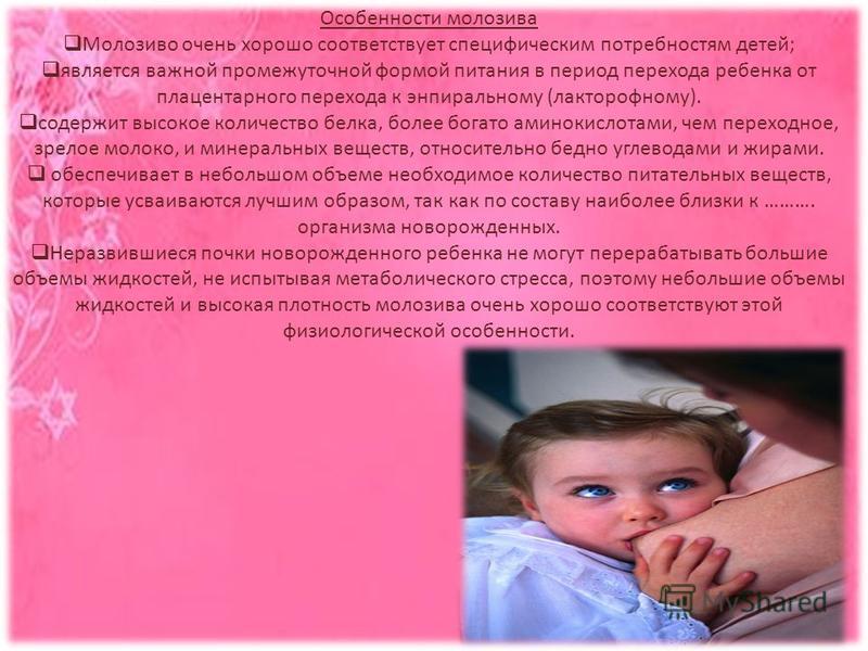 Особенности молозива Молозиво очень хорошо соответствует специфическим потребностям детей; является важной промежуточной формой питания в период перехода ребенка от плацентарного перехода к энпиральному (лакторофному). содержит высокое количество бел