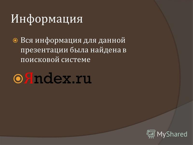 Информация Вся информация для данной презентации была найдена в поисковой системе Я ndex.ru