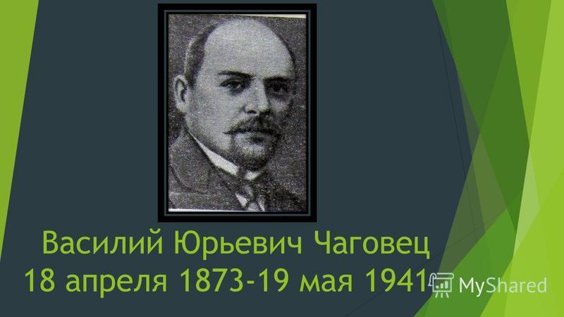 Василий Юрьевич Чаговец 18 апреля 1873-19 мая 1941