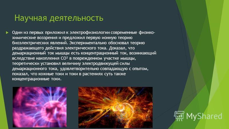 Научная деятельность Один из первых приложил к электрофизиологии современные физико- химические воззрения и предложил первую ионную теорию биоэлектрических явлений. Экспериментально обосновал теорию раздражающего действия электрического тока. Доказал