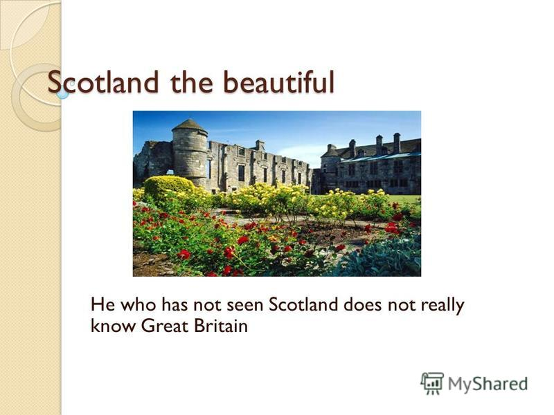 Scotland the beautiful He who has not seen Scotland does not really know Great Britain
