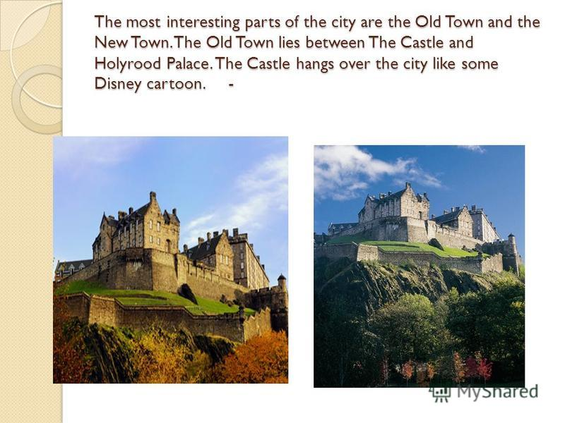 The most interesting parts of the city are the Old Town and the New Town. The Old Town lies between The Castle and Holyrood Palace. The Castle hangs over the city like some Disney cartoon. -