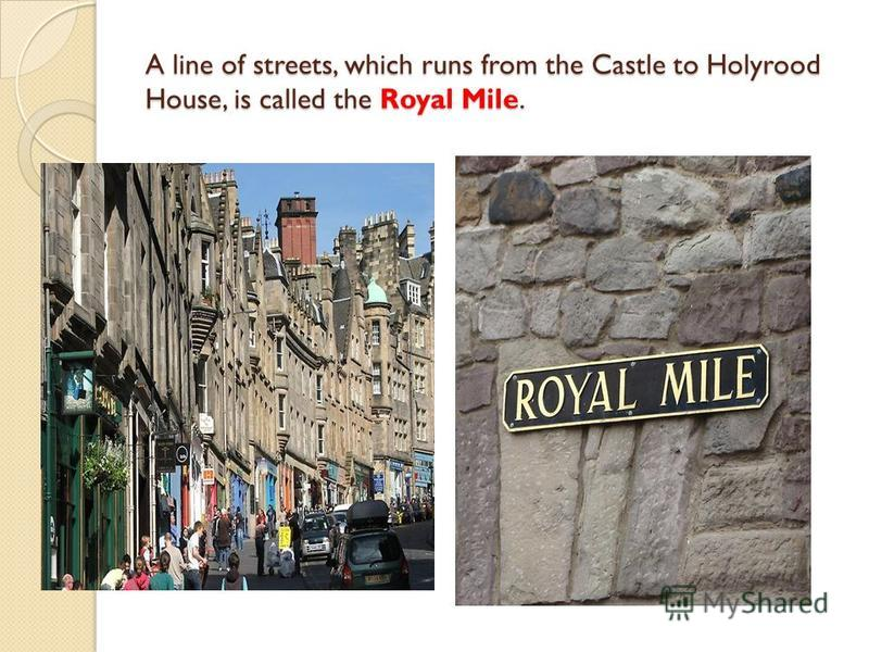 A line of streets, which runs from the Castle to Holyrood House, is called the Royal Mile.