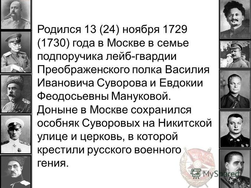 Родился 13 (24) ноября 1729 (1730) года в Москве в семье подпоручика лейб-гвардии Преображенского полка Василия Ивановича Суворова и Евдокии Феодосьевны Мануковой. Доныне в Москве сохранился особняк Суворовых на Никитской улице и церковь, в которой к