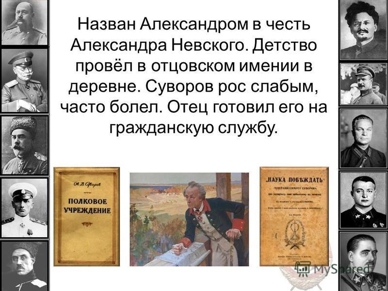 Назван Александром в честь Александра Невского. Детство провёл в отцовском имении в деревне. Суворов рос слабым, часто болел. Отец готовил его на гражданскую службу.