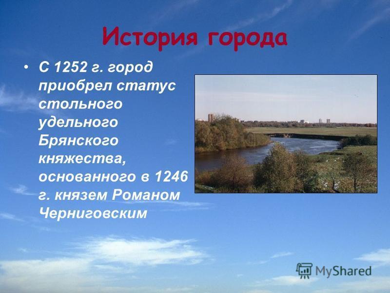 История города С 1252 г. город приобрел статус стольного удельного Брянского княжества, основанного в 1246 г. князем Романом Черниговским