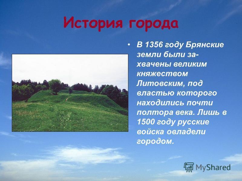 История города В 1356 году Брянские земли были за хвачены великим княжеством Литовским, под властью которого находились почти полтора века. Лишь в 1500 году русские войска овладели городом.