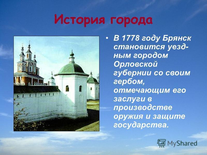 История города В 1778 году Брянск становится уезд ним городом Орловской губернии со своим гербом, отмечающим его заслуги в производстве оружия и защите государства.
