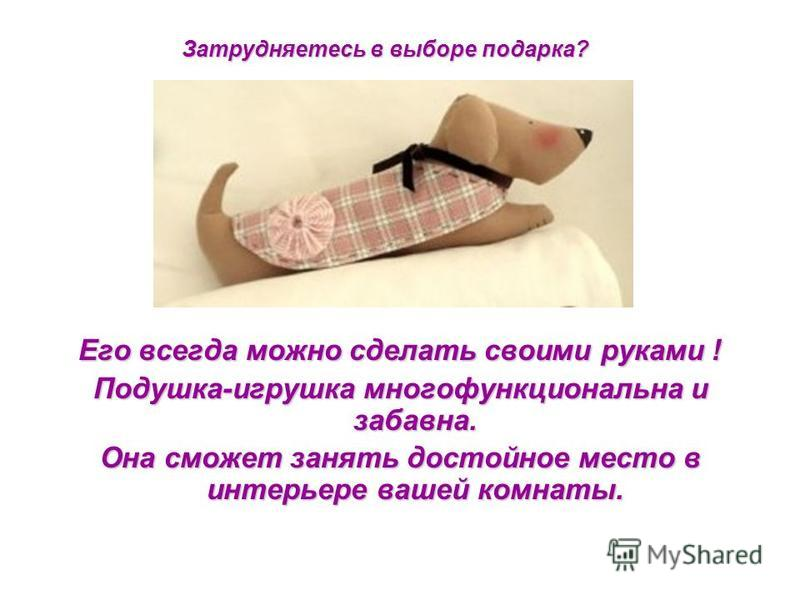 Его всегда можно сделать своими руками ! Подушка-игрушка многофункциональна и забавна. Она сможет занять достойное место в интерьере вашей комнаты. Затрудняетесь в выборе подарка?