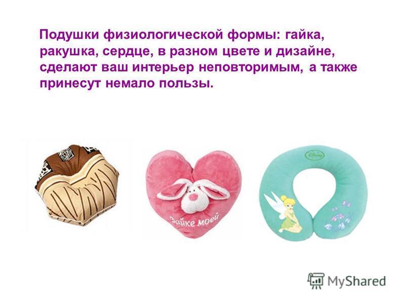 Подушки физиологической формы: гайка, ракушка, сердце, в разном цвете и дизайне, сделают ваш интерьер неповторимым, а также принесут немало пользы.