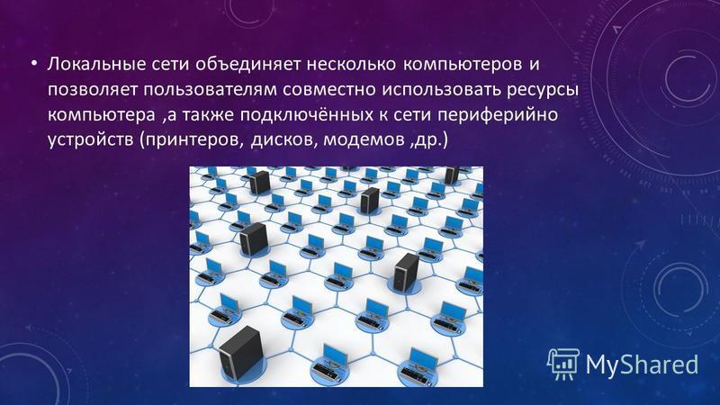 Локальные сети объединяет несколько компьютеров и позволяет пользователям совместно использовать ресурсы компьютера,а также подключённых к сети периферийно устройств (принтеров, дисков, модемов,др.)