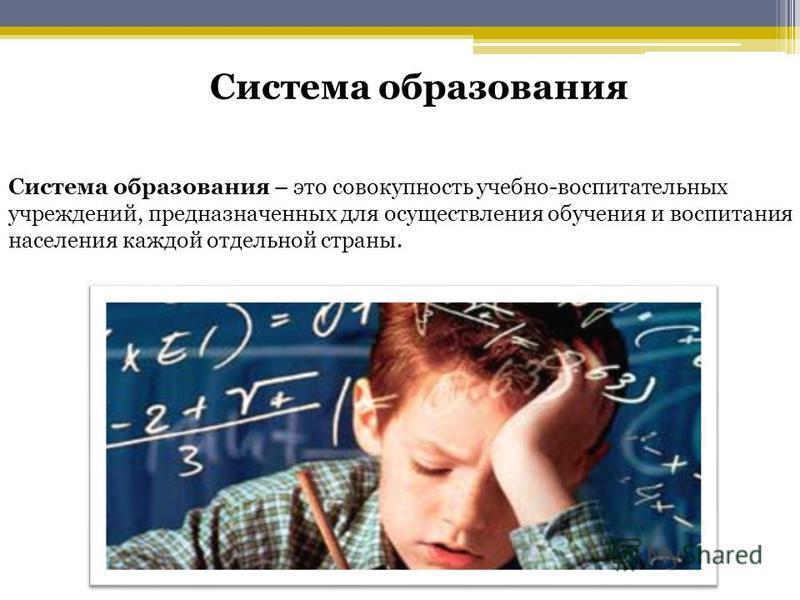 Система образования – это совокупность учебно-воспитательных учреждений, предназначенных для осуществления обучения и воспитания населения каждой отдельной страны. Система образования
