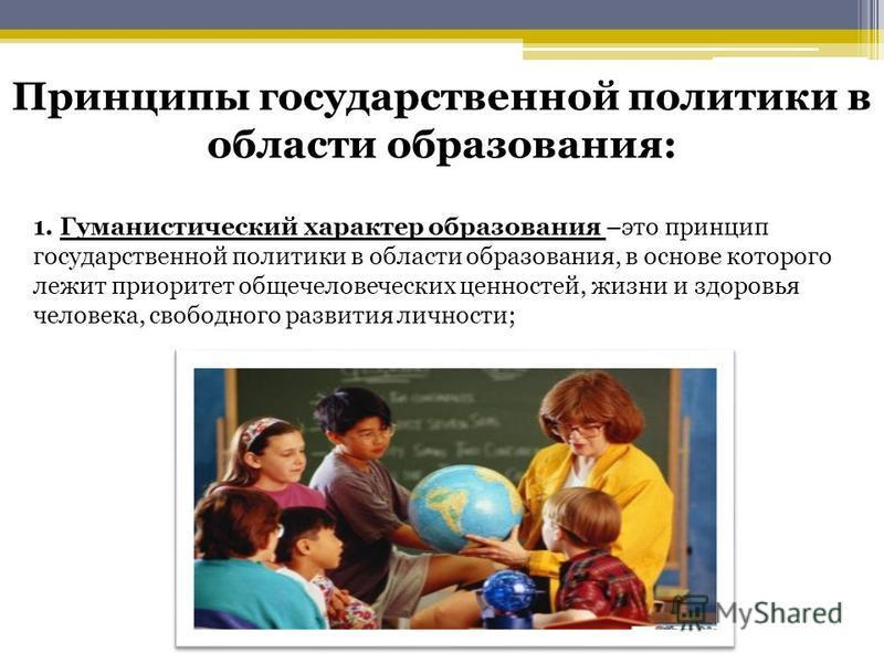 Принципы государственной политики в области образования: 1. Гуманистический характер образования –это принцип государственной политики в области образования, в основе которого лежит приоритет общечеловеческих ценностей, жизни и здоровья человека, сво