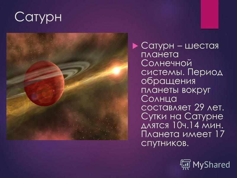 Сатурн Сатурн – шестая планета Солнечной системы. Период обращения планеты вокруг Солнца составляет 29 лет. Сутки на Сатурне длятся 10 ч.14 мин. Планета имеет 17 спутников.