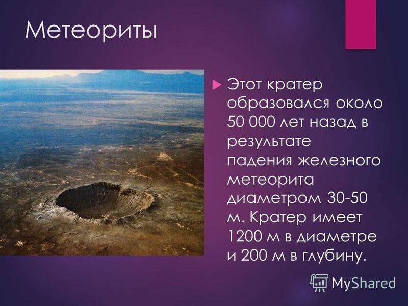 Метеориты Этот кратер образовался около 50 000 лет назад в результате падения железного метеорита диаметром 30-50 м. Кратер имеет 1200 м в диаметре и 200 м в глубину.