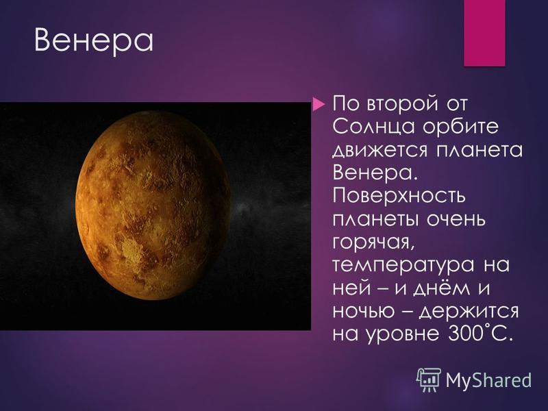 Венера По второй от Солнца орбите движется планета Венера. Поверхность планеты очень горячая, температура на ней – и днём и ночью – держится на уровне 300˚С.