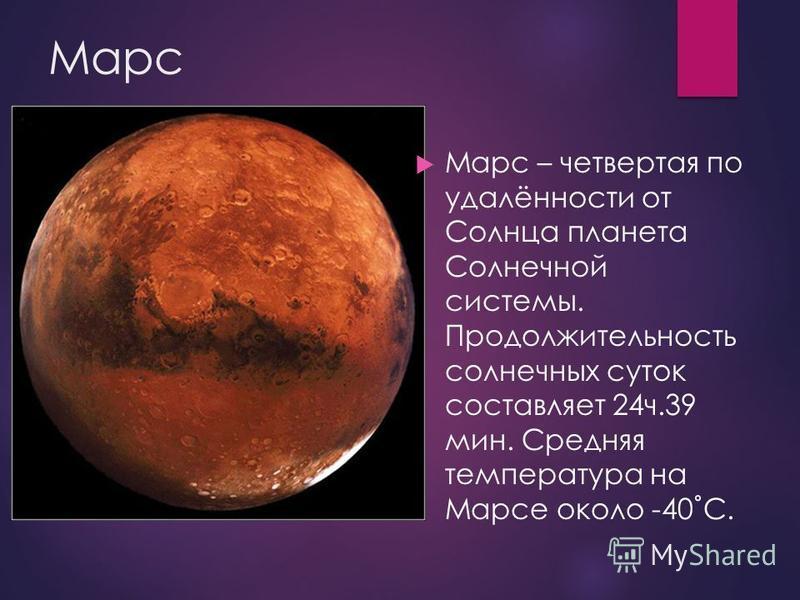 Марс Марс – четвертая по удалённости от Солнца планета Солнечной системы. Продолжительность солнечных суток составляет 24 ч.39 мин. Средняя температура на Марсе около -40˚С.