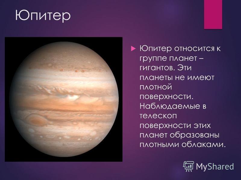 Юпитер Юпитер относится к группе планет – гигантов. Эти планеты не имеют плотной поверхности. Наблюдаемые в телескоп поверхности этих планет образованы плотными облаками.